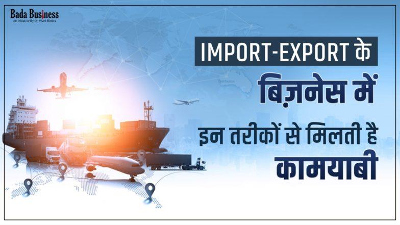 3 Brilliant Strategies to sky-rocket Your Import-Export Business: इम्पोर्ट-एक्सपोर्ट के बिज़नेस में इन तरीकों से ही मिलती है कामयाबी, जानें बिज़नेस शुरू करने के बेहतरीन टिप्स