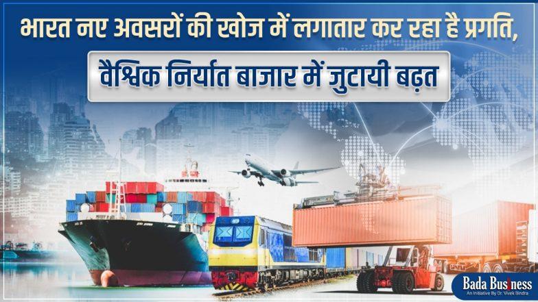 भारत नए अवसरों की खोज में लगातार कर रहा है प्रगति, वैश्विक निर्यात बाजार में जुटायी बढ़त