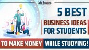 5 Best Business Ideas For Students To Make Money While Studying!