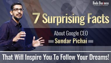 7 Surprising Facts About Google CEO Sundar Pichai That Will Inspire You To Follow Your Dreams!