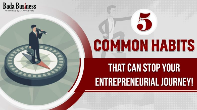 5 Common Habits That Can Stop Your Entrepreneurial Journey!