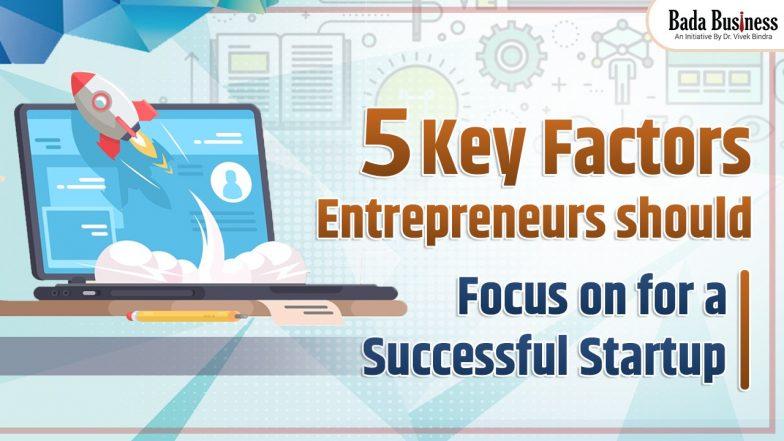 5 Key Factors Entrepreneurs Should Focus On For A Successful Startup
