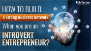 How To Build A Strong Business Network When You Are An Introvert Entrepreneur?
