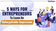 5 Ways For Entrepreneurs To Leave An Unforgettable Impression!
