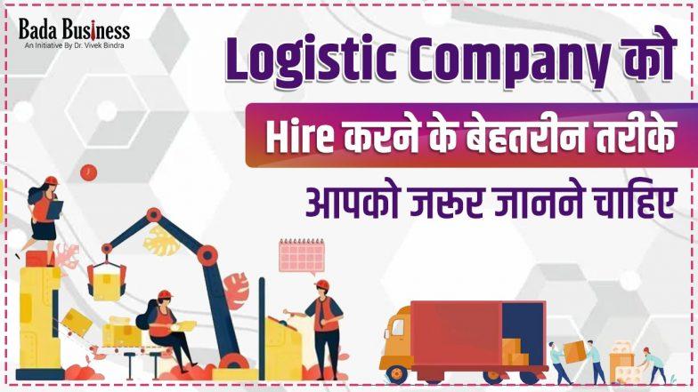 Logistic Company को Hire करने के ये तीन बेहतरीन तरीके आपको जरूर जानने चाहिए