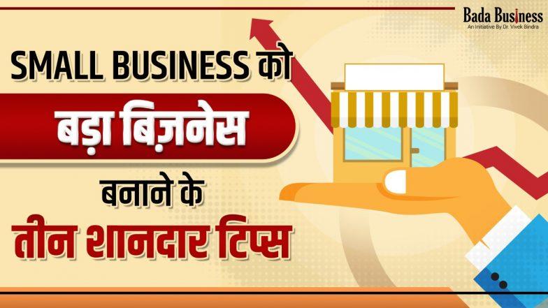 छोटे व्यापार को बड़ा बिजनेस बनाने के इन तीन शानदार तरीकों को आपको जरूर जानना चाहिए