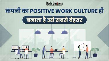 कंपनी का Positive Work Culture ही बनाता है उसे सबसे बेहतर