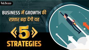 बिज़नेस में ग्रोथ की रफ़्तार बढ़ा देंगी यह 5 Strategies